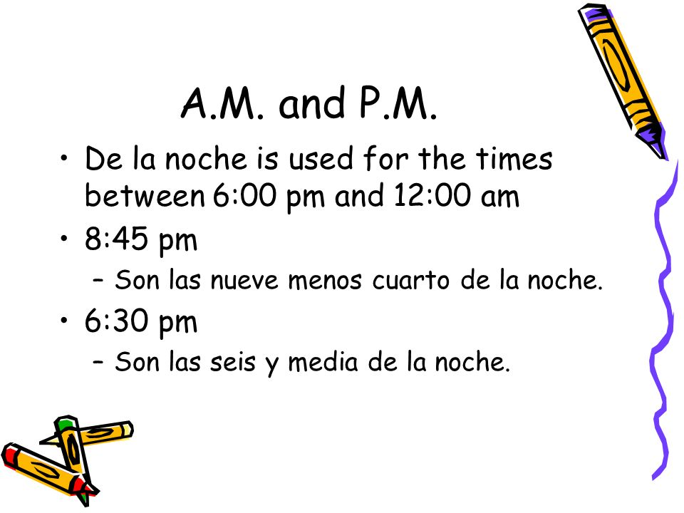 De la noche is used for the times between 6:00 pm and 12:00 am 8:45 pm –S–Son las nueve menos cuarto de la noche. 6:30 pm –S–Son las seis y media de l