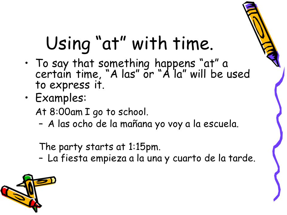 Using at with time. To say that something happens at a certain time, A las or A la will be used to express it. Examples: At 8:00am I go to school. –A