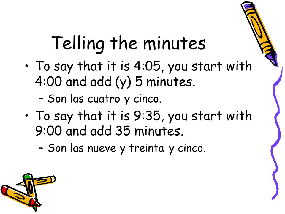 Telling the minutes To say that it is 4:05, you start with 4:00 and add (y) 5 minutes. –S–Son las cuatro y cinco. To say that it is 9:35, you start wi