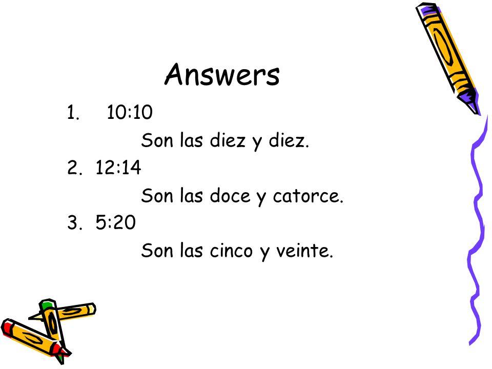 Answers 1. 10:10 Son las diez y diez. 2.12:14 Son las doce y catorce. 3.5:20 Son las cinco y veinte.