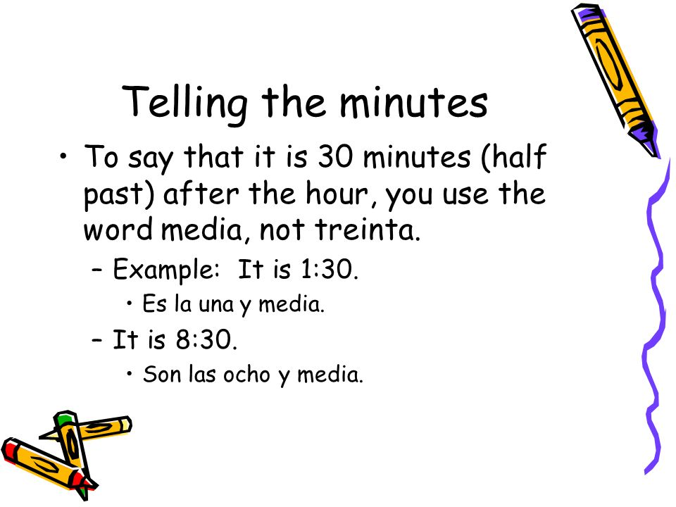 Telling the minutes To say that it is 30 minutes (half past) after the hour, you use the word media, not treinta. –Example: It is 1:30. Es la una y me