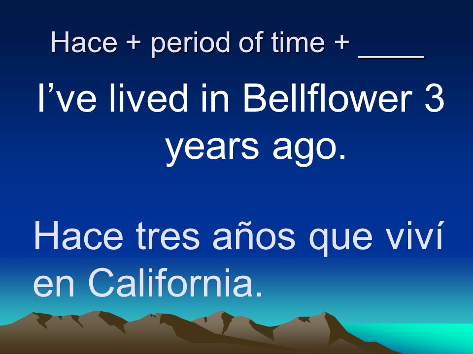 Hace + period of time + ____ Ive lived in Bellflower 3 years ago. Hace tres años que viví en California.
