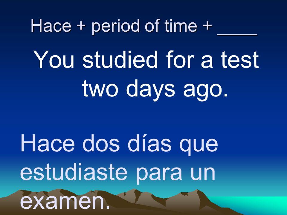 Hace + period of time + ____ You studied for a test two days ago. Hace dos días que estudiaste para un examen.
