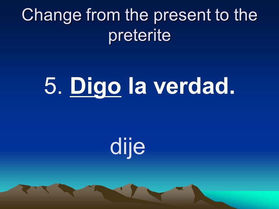 Change from the present to the preterite 5. Digo la verdad. dije