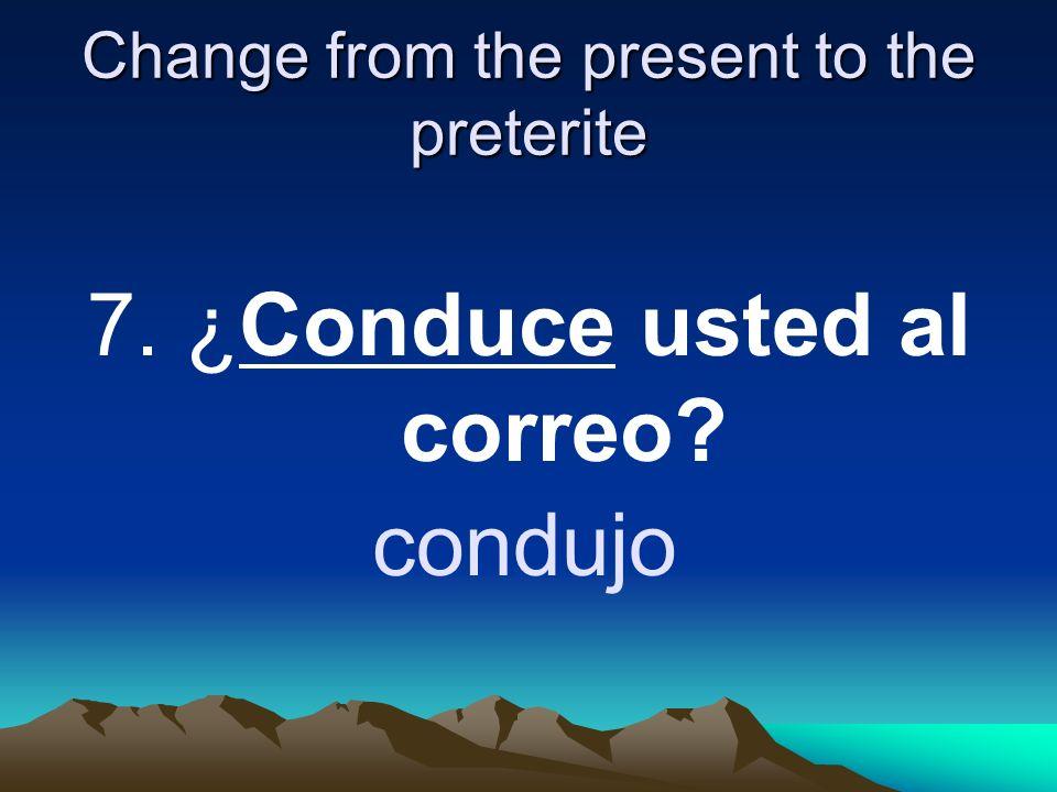 Change from the present to the preterite 7. ¿Conduce usted al correo? condujo