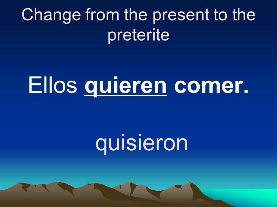 Change from the present to the preterite Ellos quieren comer. quisieron