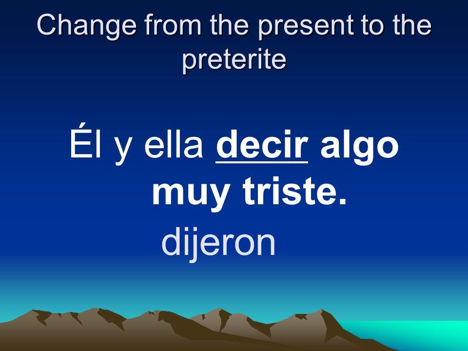 Change from the present to the preterite Él y ella decir algo muy triste. dijeron