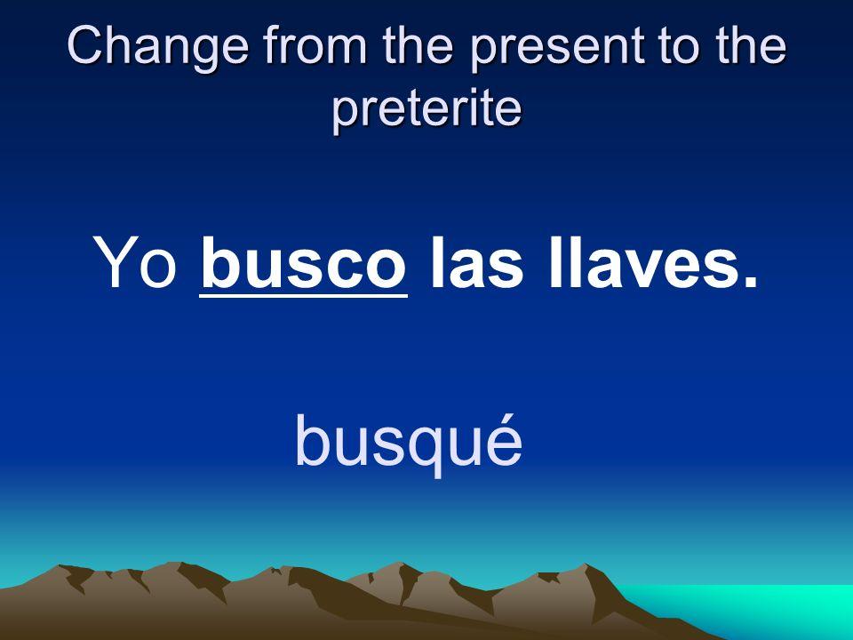 Change from the present to the preterite Yo busco las llaves. busqué