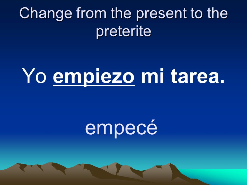 Change from the present to the preterite Yo empiezo mi tarea. empecé