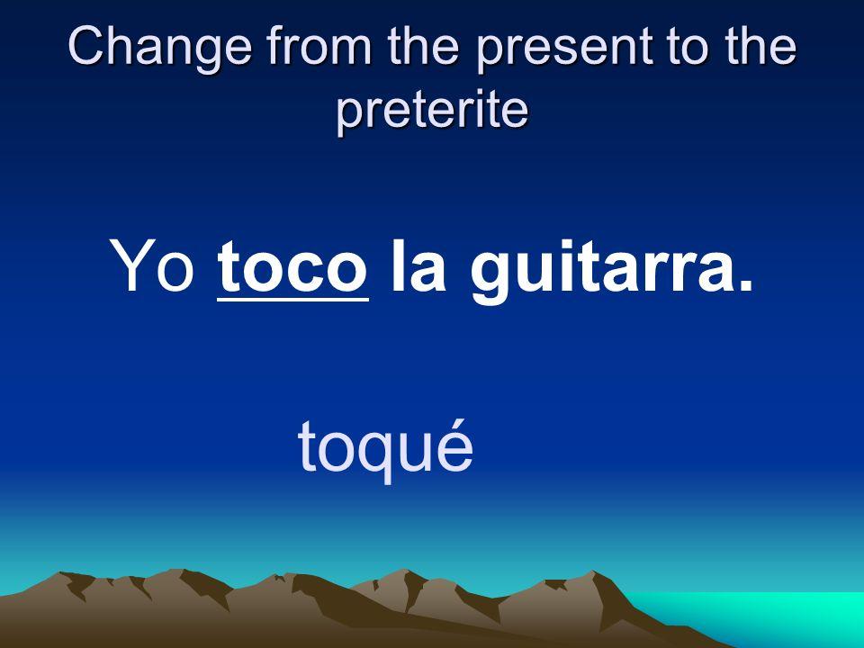 Change from the present to the preterite Yo toco la guitarra. toqué
