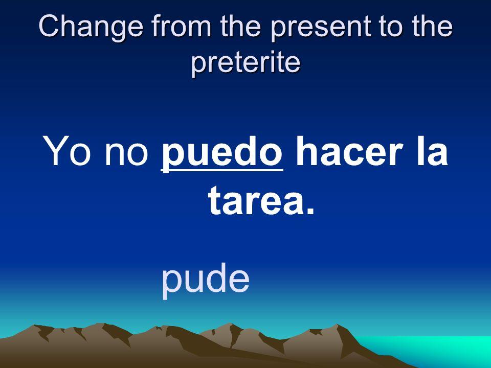 Change from the present to the preterite Yo no puedo hacer la tarea. pude