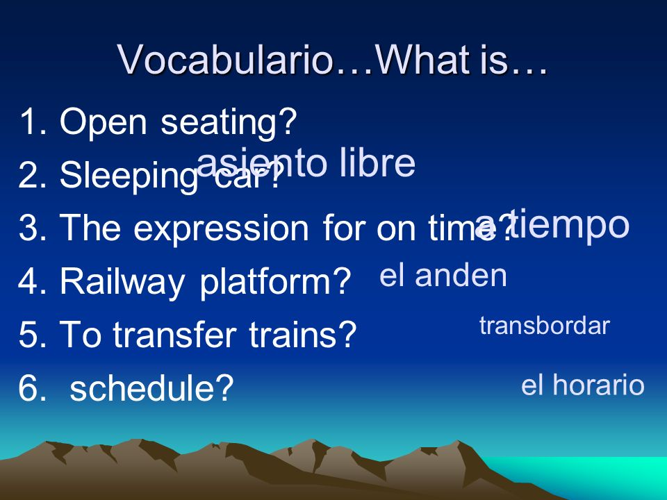 Vocabulario…What is… 1. Open seating? 2. Sleeping car? 3. The expression for on time? 4. Railway platform? 5. To transfer trains? 6. schedule? asiento