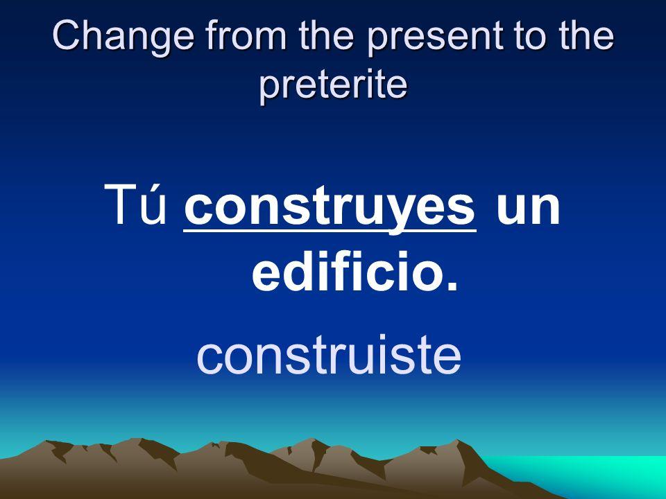 Change from the present to the preterite Tú construyes un edificio. construiste