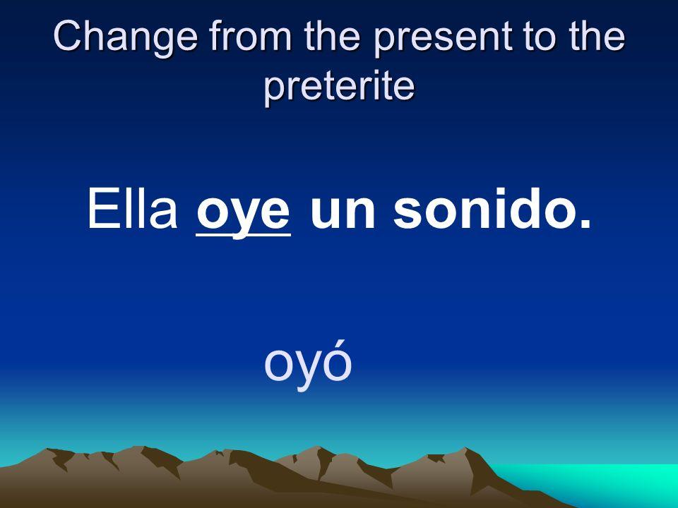 Change from the present to the preterite Ella oye un sonido. oyó
