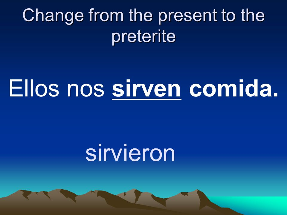 Change from the present to the preterite Ellos nos sirven comida. sirvieron