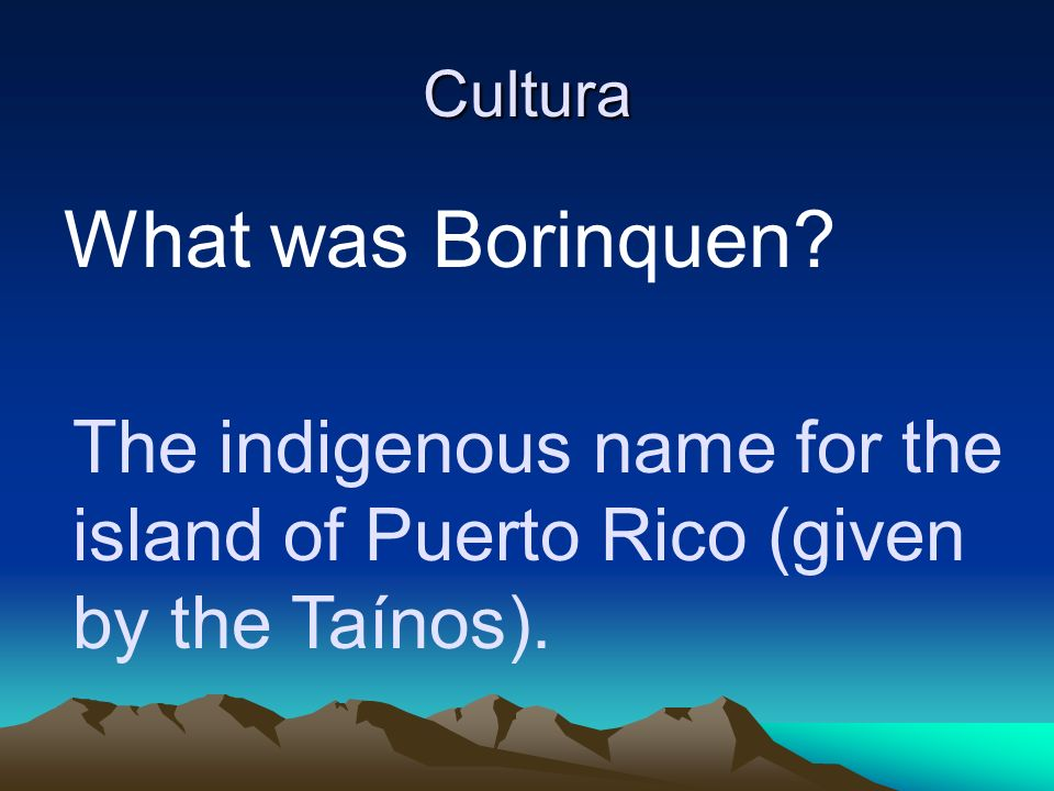 Cultura What was Borinquen? The indigenous name for the island of Puerto Rico (given by the Taínos).