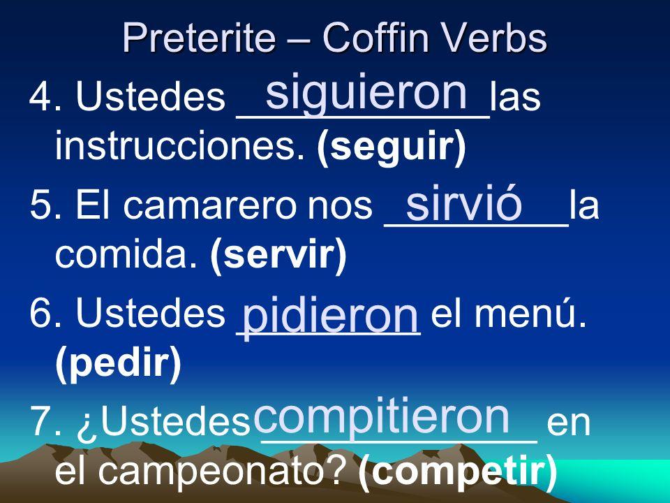 Preterite – Coffin Verbs 4. Ustedes ___________las instrucciones. (seguir) 5. El camarero nos ________la comida. (servir) 6. Ustedes ________ el menú.