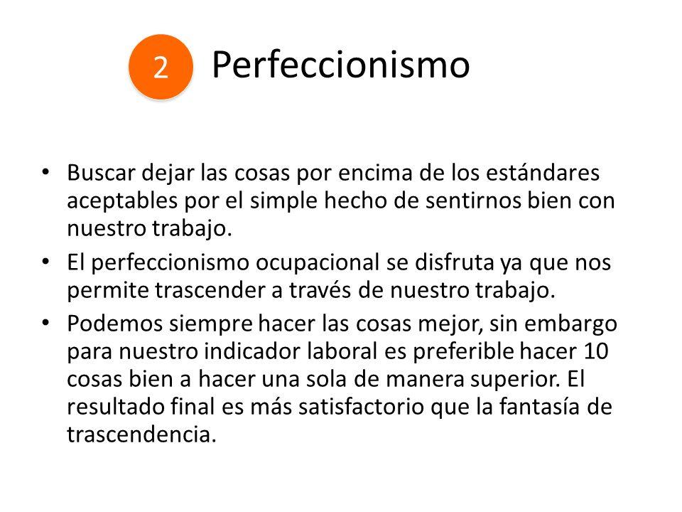 Perfeccionismo Buscar dejar las cosas por encima de los estándares aceptables por el simple hecho de sentirnos bien con nuestro trabajo. El perfeccion