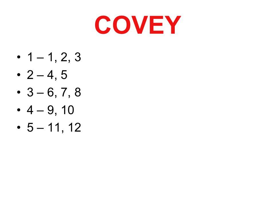 COVEY 1 – 1, 2, 3 2 – 4, 5 3 – 6, 7, 8 4 – 9, 10 5 – 11, 12