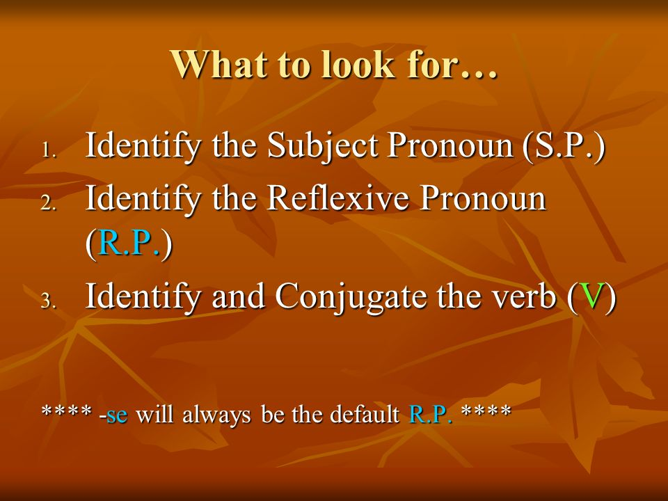 What to look for… 1. Identify the Subject Pronoun (S.P.) 2. Identify the Reflexive Pronoun (R.P.) 3. Identify and Conjugate the verb (V) **** -se will