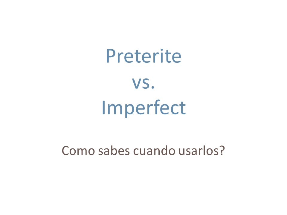 Preterite… When the action has a specific beginning and ending (when there is a definite time) Yo salí para la escuela a las siete.
