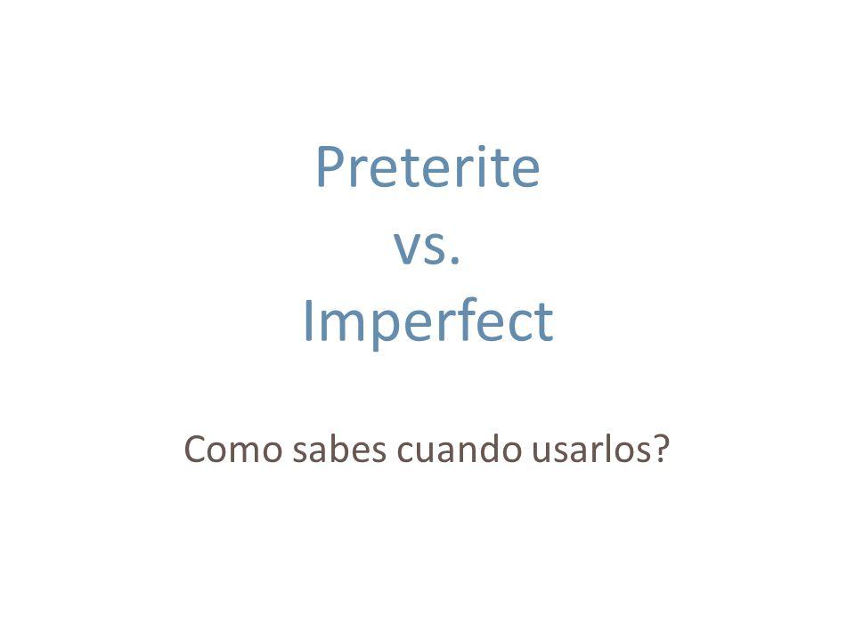Preterite vs. Imperfect Como sabes cuando usarlos