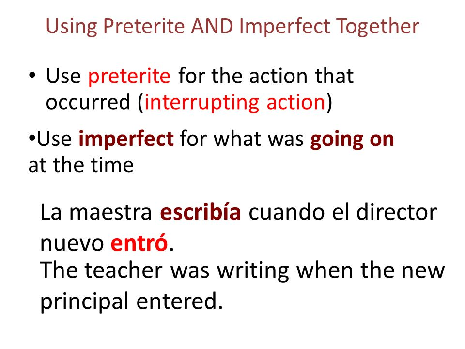 Using Preterite AND Imperfect Together Use preterite for the action that occurred (interrupting action) La maestra escribía cuando el director nuevo entró.