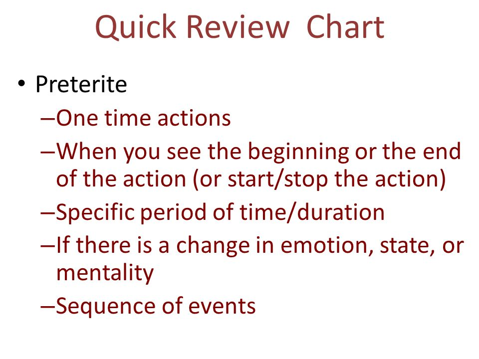 Quick Review Chart Preterite – One time actions – When you see the beginning or the end of the action (or start/stop the action) – Specific period of
