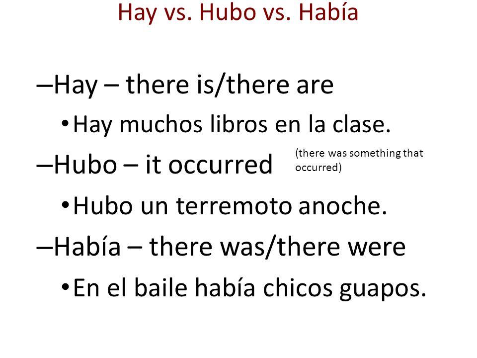 – Hay – there is/there are Hay muchos libros en la clase. – Hubo – it occurred Hubo un terremoto anoche. – Había – there was/there were En el baile ha