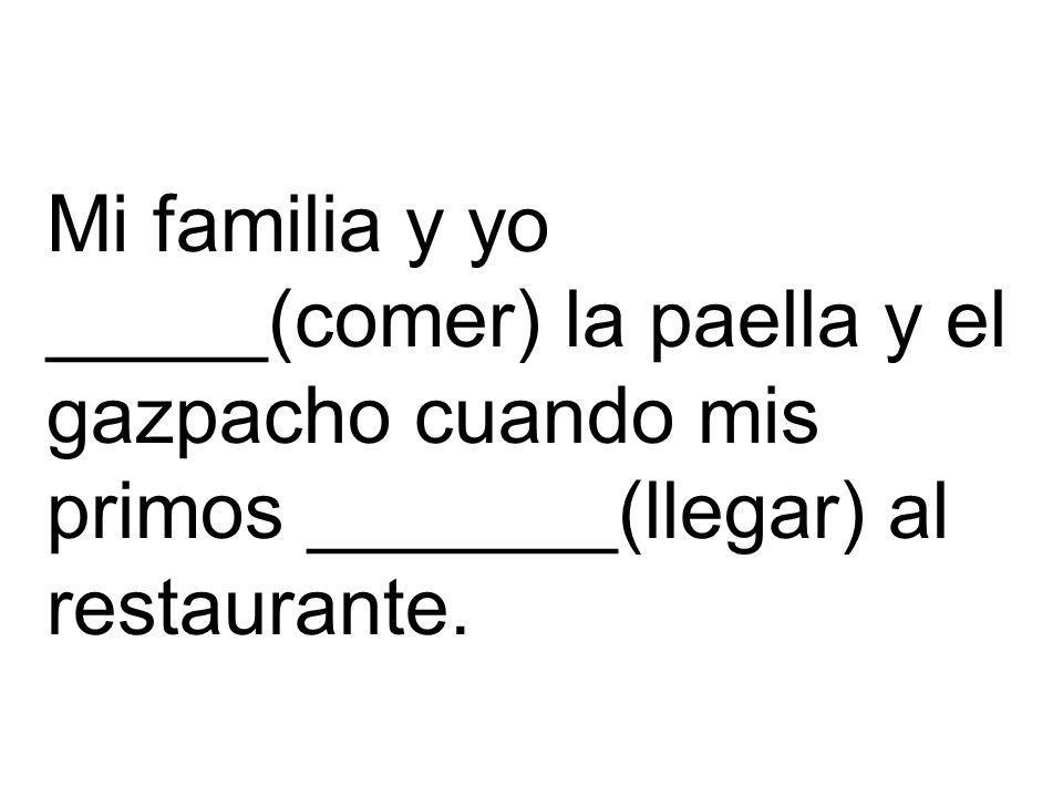 Mi familia y yo _____(comer) la paella y el gazpacho cuando mis primos _______(llegar) al restaurante.