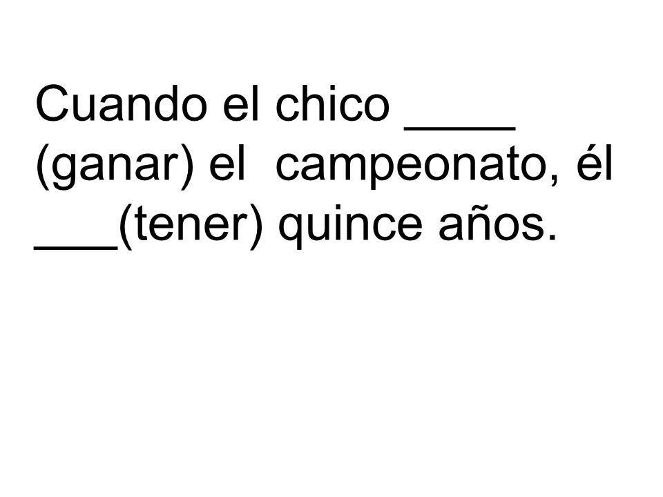 Cuando el chico ____ (ganar) el campeonato, él ___(tener) quince años.