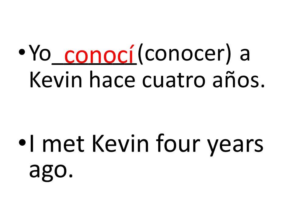Yo_______(conocer) a Kevin hace cuatro años. I met Kevin four years ago. conocí