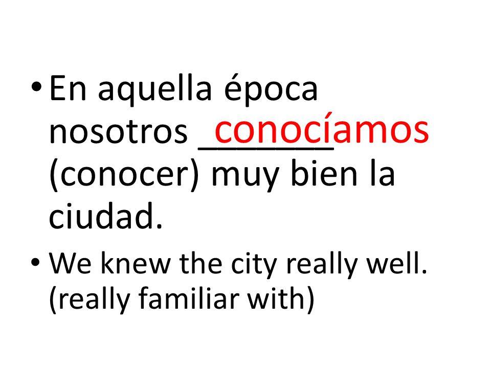 En aquella época nosotros _______ (conocer) muy bien la ciudad. We knew the city really well. (really familiar with) conocíamos