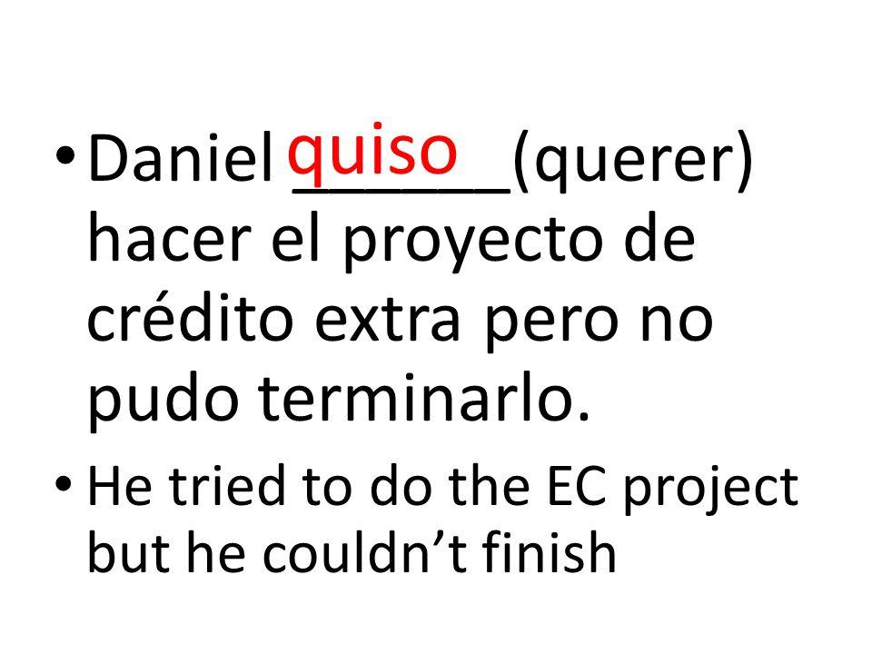 Daniel ______(querer) hacer el proyecto de crédito extra pero no pudo terminarlo. He tried to do the EC project but he couldnt finish quiso