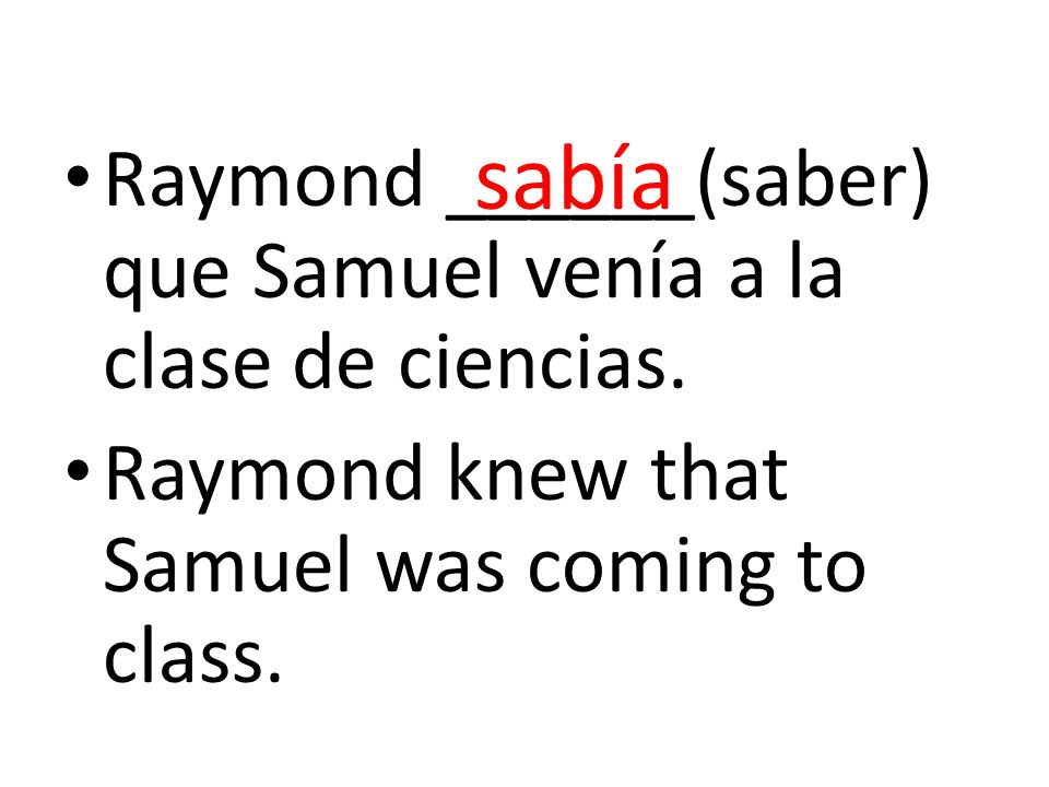 Raymond ______(saber) que Samuel venía a la clase de ciencias. Raymond knew that Samuel was coming to class. sabía