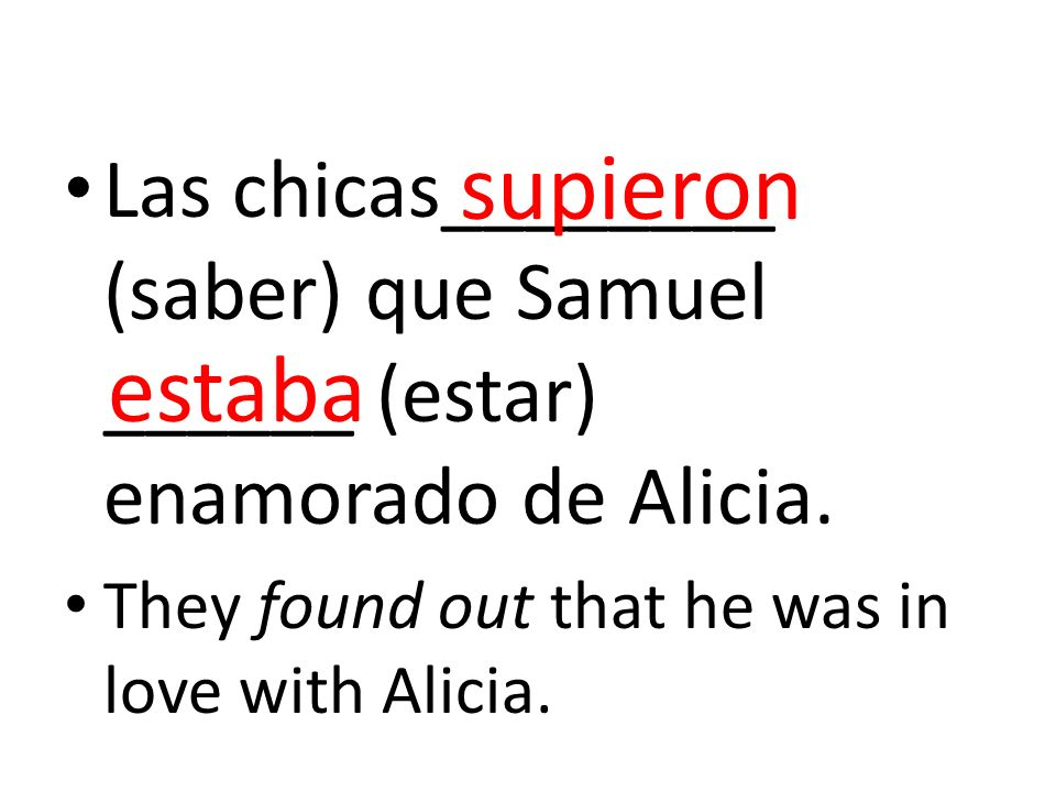 Las chicas________ (saber) que Samuel ______ (estar) enamorado de Alicia. They found out that he was in love with Alicia. supieron estaba