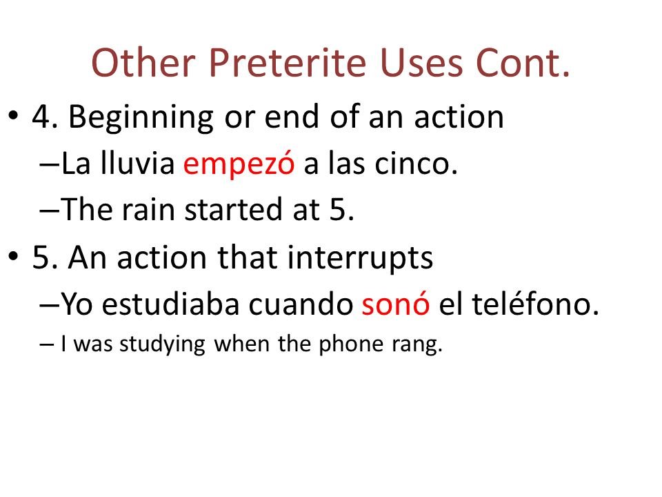 Other Preterite Uses Cont. 4. Beginning or end of an action – La lluvia empezó a las cinco.