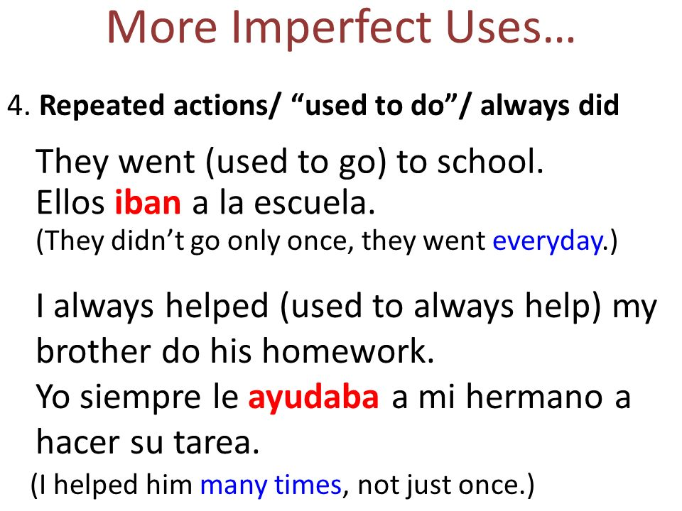 More Imperfect Uses… 4. Repeated actions/ used to do/ always did Ellos iban a la escuela. They went (used to go) to school. (They didnt go only once,