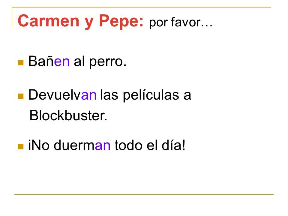 Carmen y Pepe: por favor… Bañen al perro. Devuelvan las películas a Blockbuster. iNo duerman todo el día!