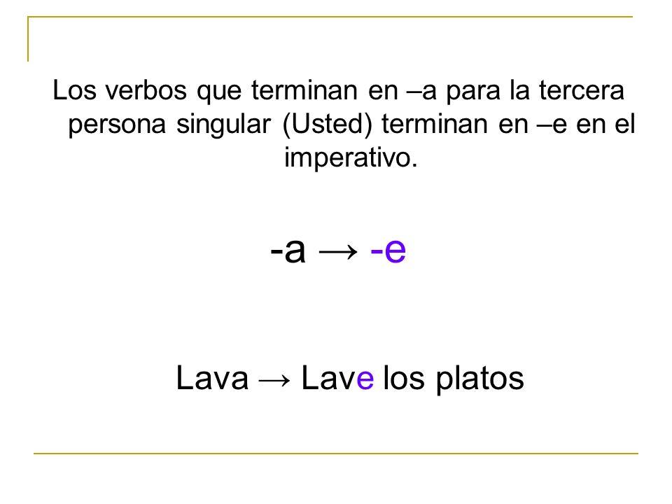 Los verbos que terminan en –a para la tercera persona singular (Usted) terminan en –e en el imperativo. Lava Lave los platos -a -e
