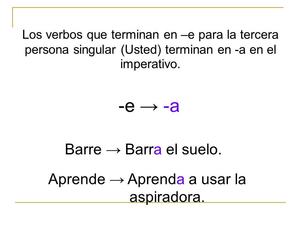 Los verbos que terminan en –e para la tercera persona singular (Usted) terminan en -a en el imperativo. Barre Barra el suelo. -e -a Aprende Aprenda a