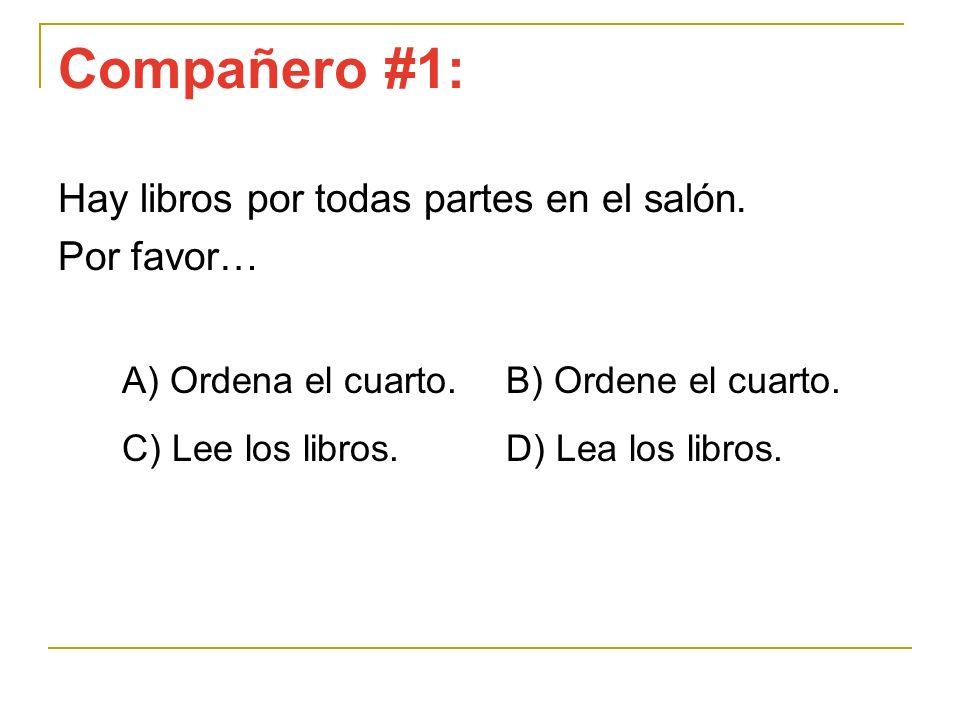 Compañero #1: Hay libros por todas partes en el salón. Por favor… A) Ordena el cuarto. B) Ordene el cuarto. C) Lee los libros.D) Lea los libros.