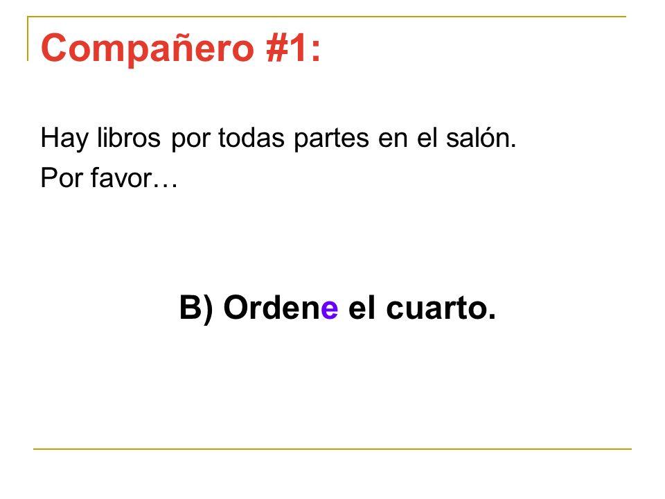 Compañero #1: Hay libros por todas partes en el salón. Por favor… B) Ordene el cuarto.