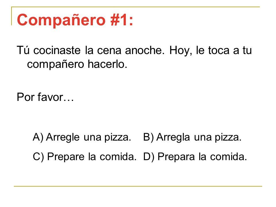 Compañero #1: Tú cocinaste la cena anoche. Hoy, le toca a tu compañero hacerlo. Por favor… A) Arregle una pizza. B) Arregla una pizza. C) Prepare la c