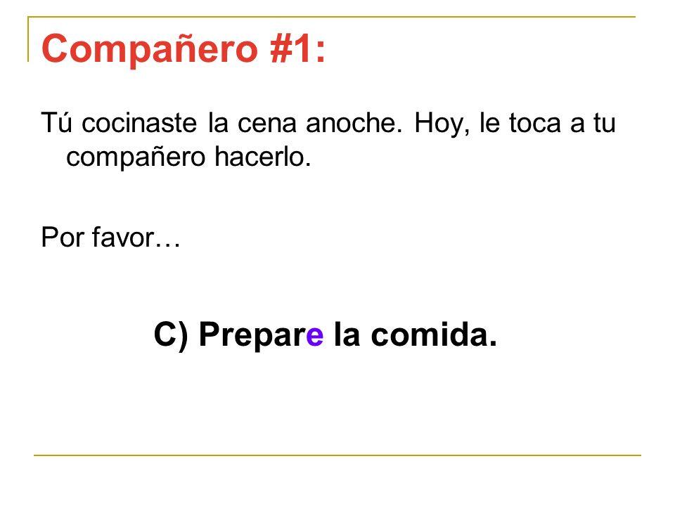 Compañero #1: C) Prepare la comida. Tú cocinaste la cena anoche. Hoy, le toca a tu compañero hacerlo. Por favor…