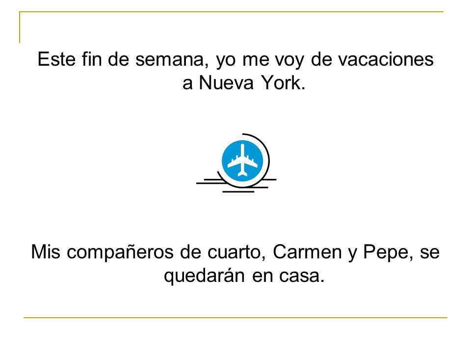 Este fin de semana, yo me voy de vacaciones a Nueva York. Mis compañeros de cuarto, Carmen y Pepe, se quedarán en casa.