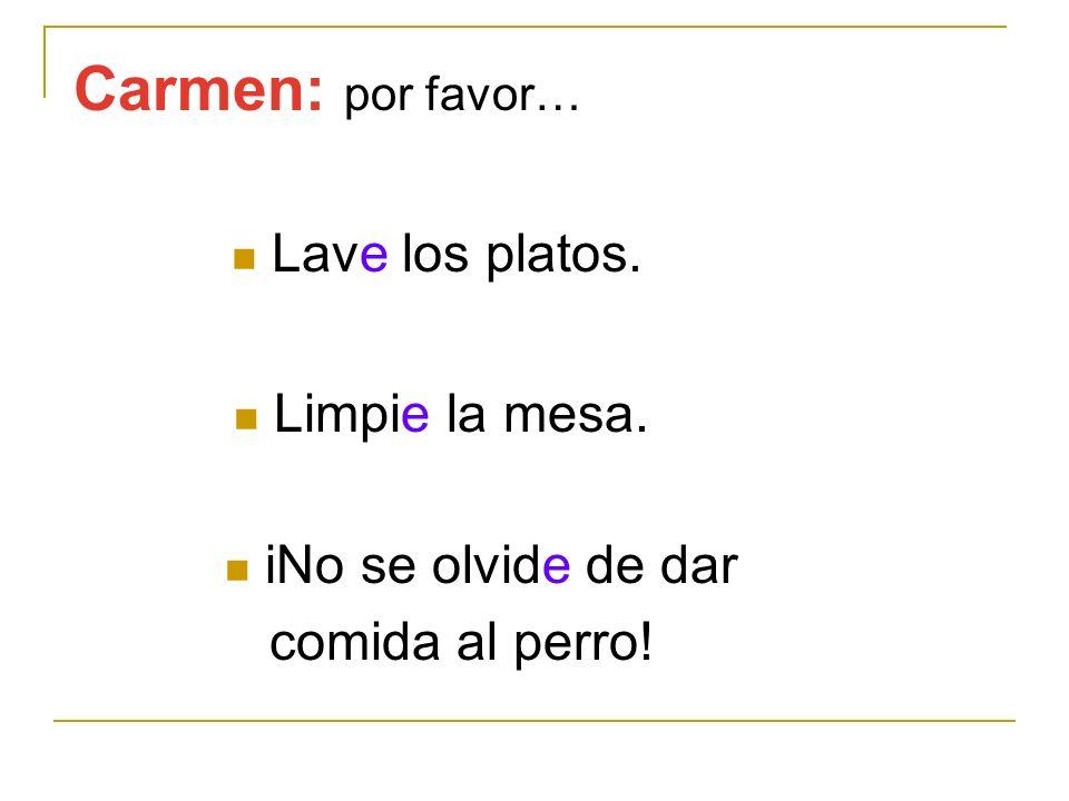 Carmen: por favor… Lave los platos. Limpie la mesa. iNo se olvide de dar comida al perro!