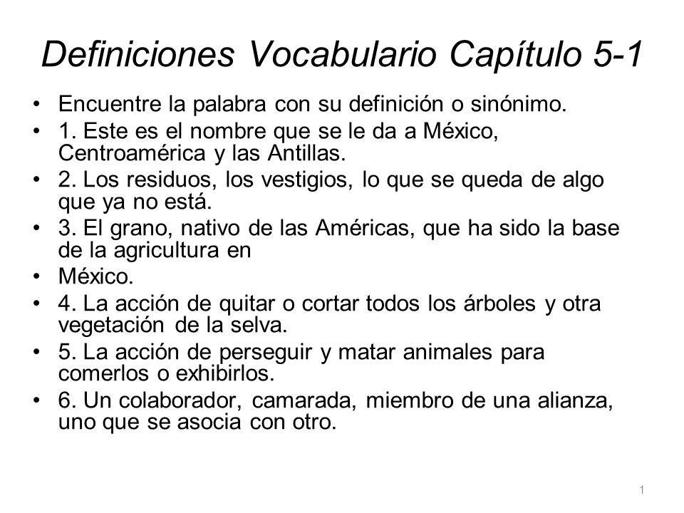 Definiciones Vocabulario Capítulo 5-1 Encuentre la palabra con su definición o sinónimo. 1. Este es el nombre que se le da a México, Centroamérica y l