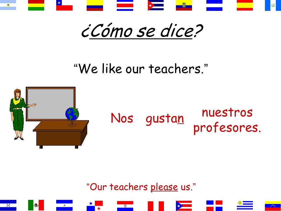 ¿Cómo se dice? We like our teachers. Our teachers please us. nuestros profesores. gustanNos