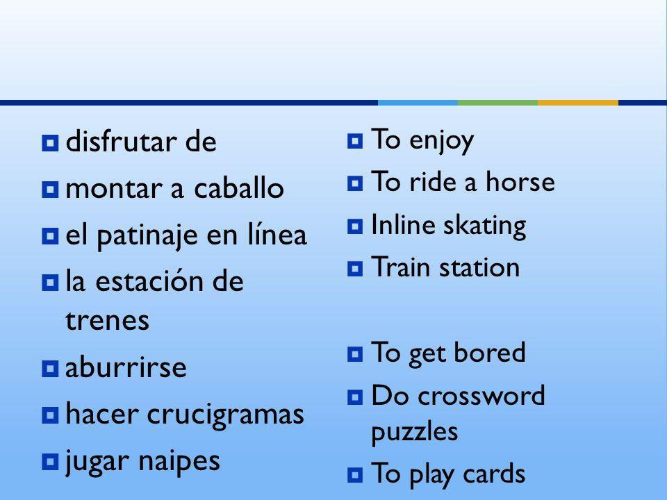 disfrutar de montar a caballo el patinaje en línea la estación de trenes aburrirse hacer crucigramas jugar naipes To enjoy To ride a horse Inline skat